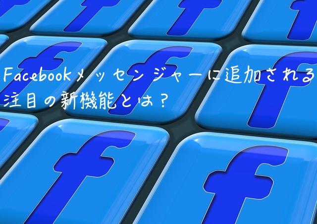 Facebookメッセンジャーに追加される注目の新機能とは?