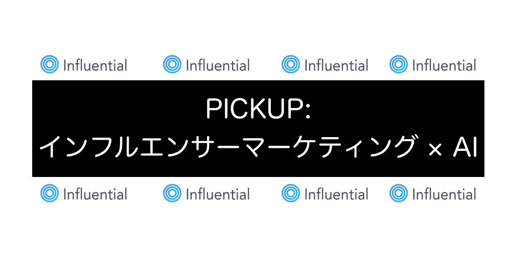 【AI】2018年6月前半のピックアップ インフルエンサーマーケティングを人工知能(AI)でバックアップ!【Influential社】